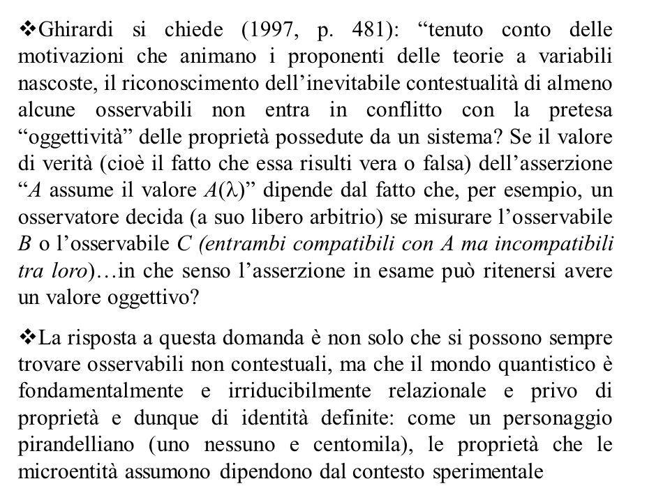 Ghirardi si chiede (1997, p. 481): tenuto conto delle motivazioni che animano i proponenti delle teorie a variabili nascoste, il riconoscimento dell'inevitabile contestualità di almeno alcune osservabili non entra in conflitto con la pretesa oggettività delle proprietà possedute da un sistema Se il valore di verità (cioè il fatto che essa risulti vera o falsa) dell'asserzione A assume il valore A(l) dipende dal fatto che, per esempio, un osservatore decida (a suo libero arbitrio) se misurare l'osservabile B o l'osservabile C (entrambi compatibili con A ma incompatibili tra loro)…in che senso l'asserzione in esame può ritenersi avere un valore oggettivo