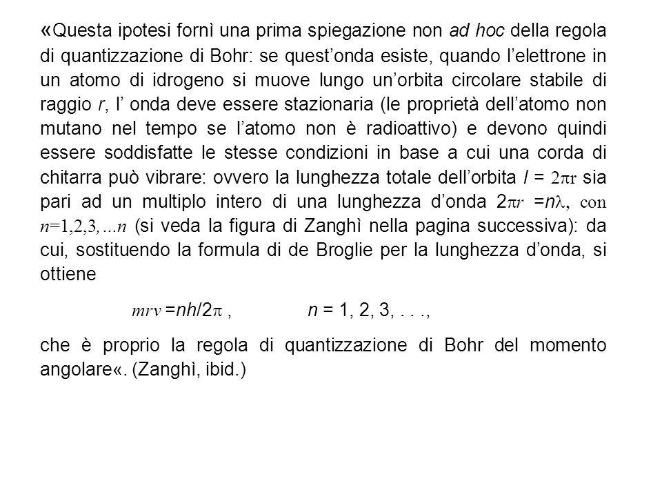 «Questa ipotesi fornì una prima spiegazione non ad hoc della regola di quantizzazione di Bohr: se quest'onda esiste, quando l'elettrone in un atomo di idrogeno si muove lungo un'orbita circolare stabile di raggio r, l' onda deve essere stazionaria (le proprietà dell'atomo non mutano nel tempo se l'atomo non è radioattivo) e devono quindi essere soddisfatte le stesse condizioni in base a cui una corda di chitarra può vibrare: ovvero la lunghezza totale dell'orbita l = 2pr sia pari ad un multiplo intero di una lunghezza d'onda 2pr =nl, con n=1,2,3,…n (si veda la figura di Zanghì nella pagina successiva): da cui, sostituendo la formula di de Broglie per la lunghezza d'onda, si ottiene