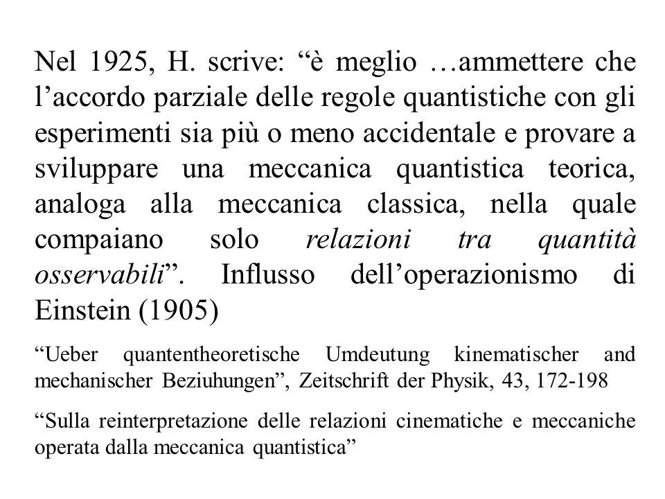 Nel 1925, H. scrive: è meglio …ammettere che l'accordo parziale delle regole quantistiche con gli esperimenti sia più o meno accidentale e provare a sviluppare una meccanica quantistica teorica, analoga alla meccanica classica, nella quale compaiano solo relazioni tra quantità osservabili . Influsso dell'operazionismo di Einstein (1905)