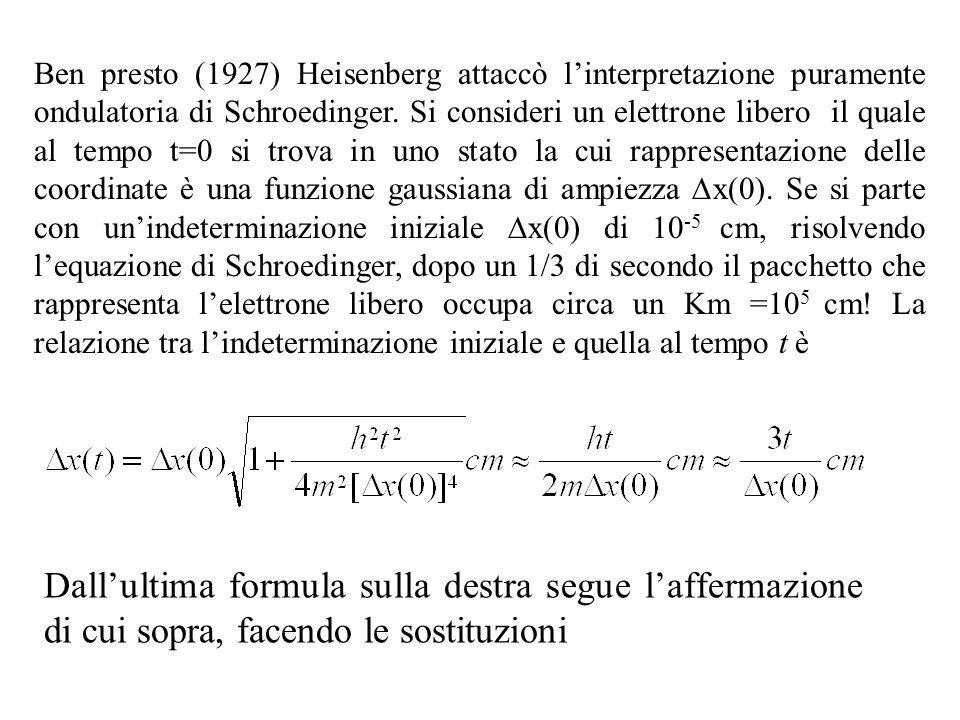 Ben presto (1927) Heisenberg attaccò l'interpretazione puramente ondulatoria di Schroedinger. Si consideri un elettrone libero il quale al tempo t=0 si trova in uno stato la cui rappresentazione delle coordinate è una funzione gaussiana di ampiezza Dx(0). Se si parte con un'indeterminazione iniziale Dx(0) di 10-5 cm, risolvendo l'equazione di Schroedinger, dopo un 1/3 di secondo il pacchetto che rappresenta l'elettrone libero occupa circa un Km =105 cm! La relazione tra l'indeterminazione iniziale e quella al tempo t è