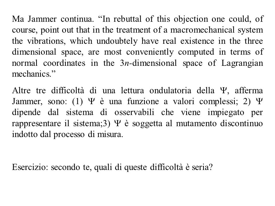 Ma Jammer continua. In rebuttal of this objection one could, of course, point out that in the treatment of a macromechanical system the vibrations, which undoubtely have real existence in the three dimensional space, are most conveniently computed in terms of normal coordinates in the 3n-dimensional space of Lagrangian mechanics.