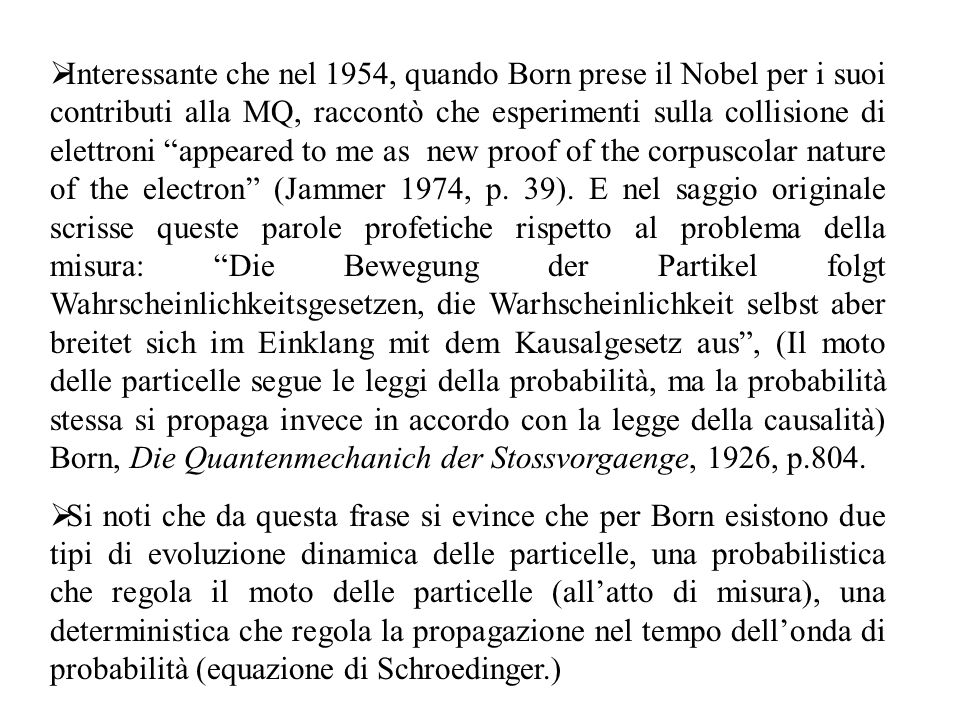 Interessante che nel 1954, quando Born prese il Nobel per i suoi contributi alla MQ, raccontò che esperimenti sulla collisione di elettroni appeared to me as new proof of the corpuscolar nature of the electron (Jammer 1974, p. 39). E nel saggio originale scrisse queste parole profetiche rispetto al problema della misura: Die Bewegung der Partikel folgt Wahrscheinlichkeitsgesetzen, die Warhscheinlichkeit selbst aber breitet sich im Einklang mit dem Kausalgesetz aus , (Il moto delle particelle segue le leggi della probabilità, ma la probabilità stessa si propaga invece in accordo con la legge della causalità) Born, Die Quantenmechanich der Stossvorgaenge, 1926, p.804.
