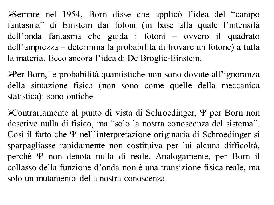 Sempre nel 1954, Born disse che applicò l'idea del campo fantasma di Einstein dai fotoni (in base alla quale l'intensità dell'onda fantasma che guida i fotoni – ovvero il quadrato dell'ampiezza – determina la probabilità di trovare un fotone) a tutta la materia. Ecco ancora l'idea di De Broglie-Einstein.