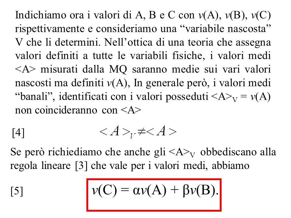 Indichiamo ora i valori di A, B e C con v(A), v(B), v(C) rispettivamente e consideriamo una variabile nascosta V che li determini. Nell'ottica di una teoria che assegna valori definiti a tutte le variabili fisiche, i valori medi <A> misurati dalla MQ saranno medie sui vari valori nascosti ma definiti v(A), In generale però, i valori medi banali , identificati con i valori posseduti <A>V = v(A) non coincideranno con <A>