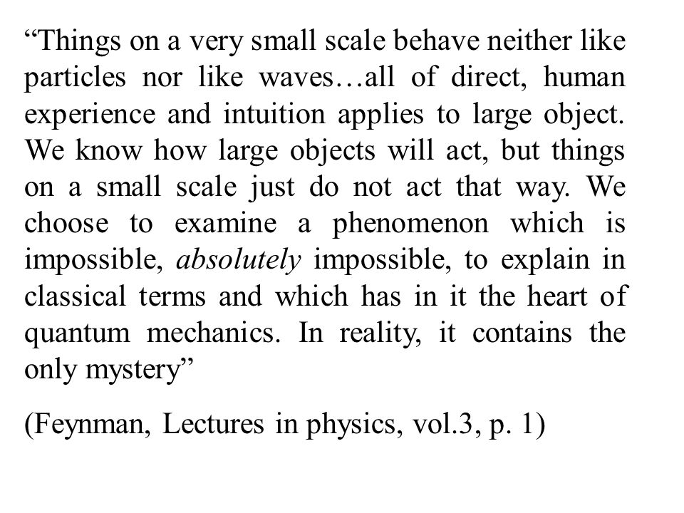 Things on a very small scale behave neither like particles nor like waves…all of direct, human experience and intuition applies to large object. We know how large objects will act, but things on a small scale just do not act that way. We choose to examine a phenomenon which is impossible, absolutely impossible, to explain in classical terms and which has in it the heart of quantum mechanics. In reality, it contains the only mystery