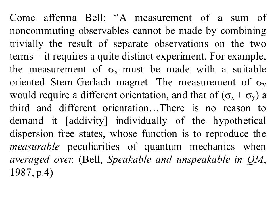 Come afferma Bell: A measurement of a sum of noncommuting observables cannot be made by combining trivially the result of separate observations on the two terms – it requires a quite distinct experiment.