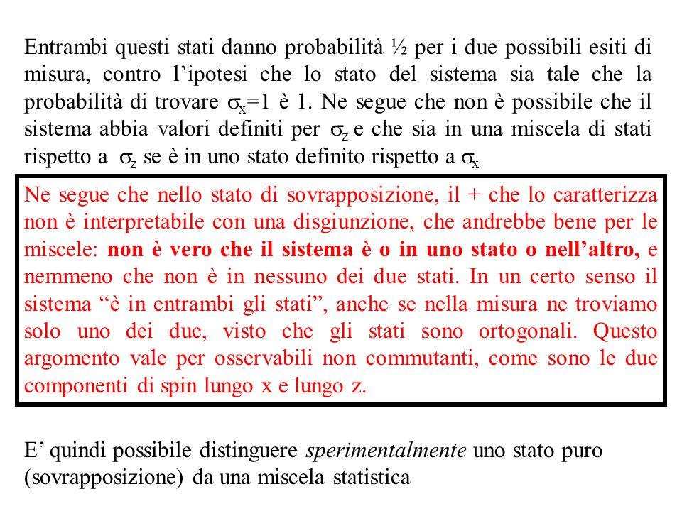 Entrambi questi stati danno probabilità ½ per i due possibili esiti di misura, contro l'ipotesi che lo stato del sistema sia tale che la probabilità di trovare sx=1 è 1. Ne segue che non è possibile che il sistema abbia valori definiti per sz e che sia in una miscela di stati rispetto a sz se è in uno stato definito rispetto a sx
