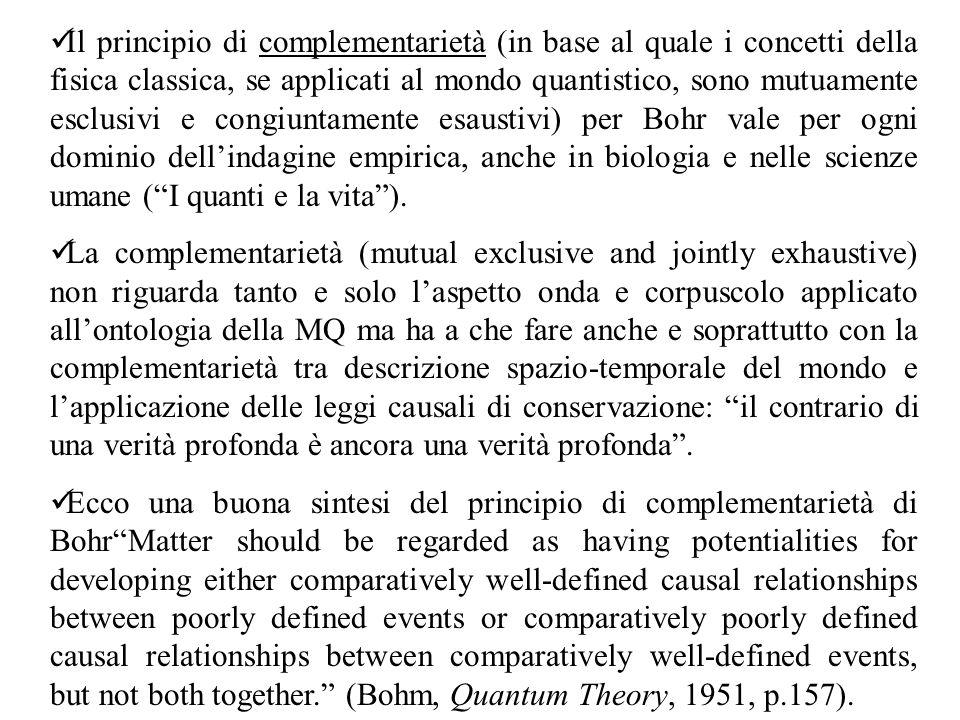 Il principio di complementarietà (in base al quale i concetti della fisica classica, se applicati al mondo quantistico, sono mutuamente esclusivi e congiuntamente esaustivi) per Bohr vale per ogni dominio dell'indagine empirica, anche in biologia e nelle scienze umane ( I quanti e la vita ).