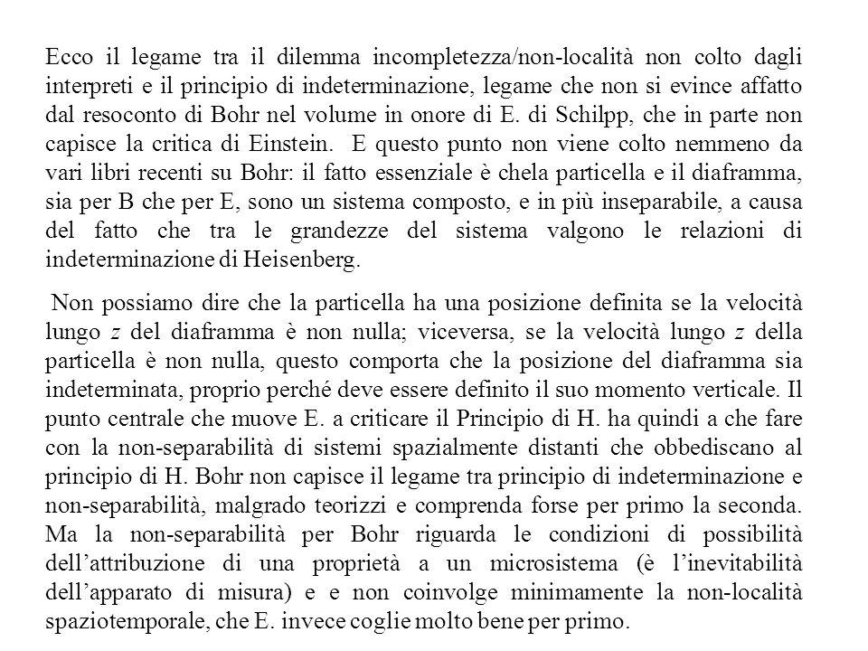 Ecco il legame tra il dilemma incompletezza/non-località non colto dagli interpreti e il principio di indeterminazione, legame che non si evince affatto dal resoconto di Bohr nel volume in onore di E. di Schilpp, che in parte non capisce la critica di Einstein. E questo punto non viene colto nemmeno da vari libri recenti su Bohr: il fatto essenziale è chela particella e il diaframma, sia per B che per E, sono un sistema composto, e in più inseparabile, a causa del fatto che tra le grandezze del sistema valgono le relazioni di indeterminazione di Heisenberg.