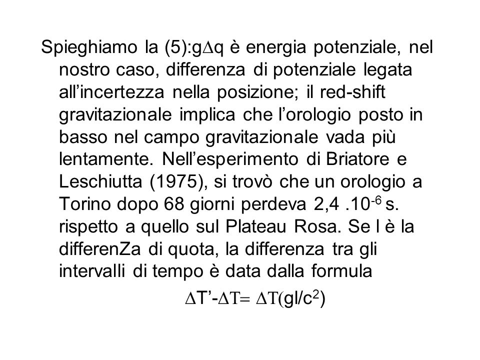 Spieghiamo la (5):gDq è energia potenziale, nel nostro caso, differenza di potenziale legata all'incertezza nella posizione; il red-shift gravitazionale implica che l'orologio posto in basso nel campo gravitazionale vada più lentamente. Nell'esperimento di Briatore e Leschiutta (1975), si trovò che un orologio a Torino dopo 68 giorni perdeva 2,4 .10-6 s. rispetto a quello sul Plateau Rosa. Se l è la differenZa di quota, la differenza tra gli intervalli di tempo è data dalla formula