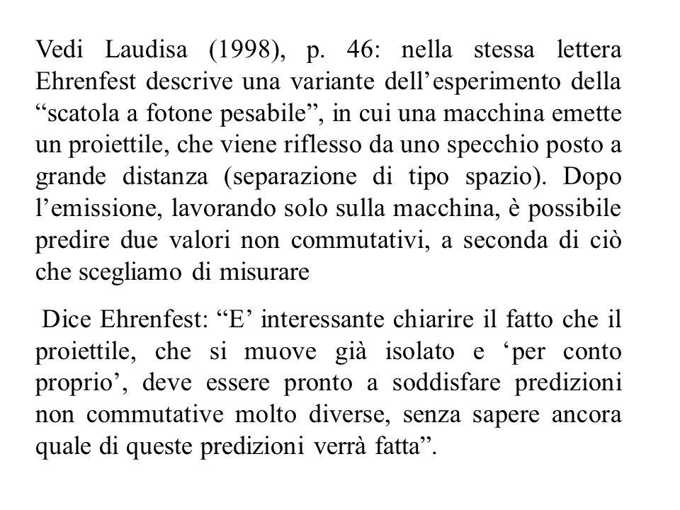 Vedi Laudisa (1998), p. 46: nella stessa lettera Ehrenfest descrive una variante dell'esperimento della scatola a fotone pesabile , in cui una macchina emette un proiettile, che viene riflesso da uno specchio posto a grande distanza (separazione di tipo spazio). Dopo l'emissione, lavorando solo sulla macchina, è possibile predire due valori non commutativi, a seconda di ciò che scegliamo di misurare