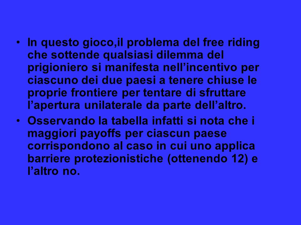 In questo gioco,il problema del free riding che sottende qualsiasi dilemma del prigioniero si manifesta nell'incentivo per ciascuno dei due paesi a tenere chiuse le proprie frontiere per tentare di sfruttare l'apertura unilaterale da parte dell'altro.