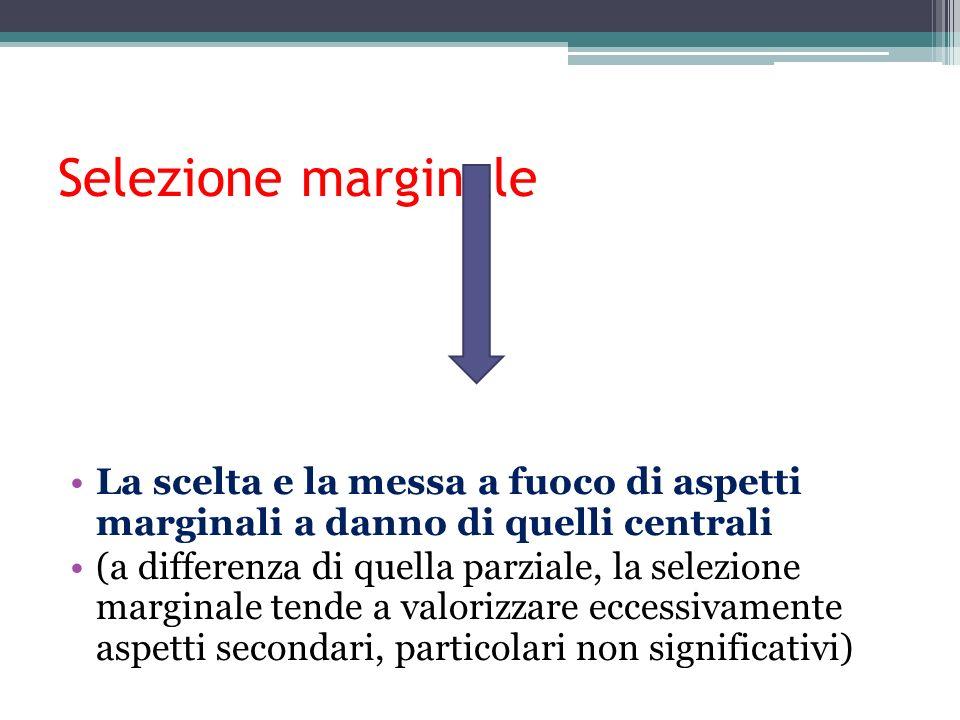 Selezione marginale La scelta e la messa a fuoco di aspetti marginali a danno di quelli centrali.