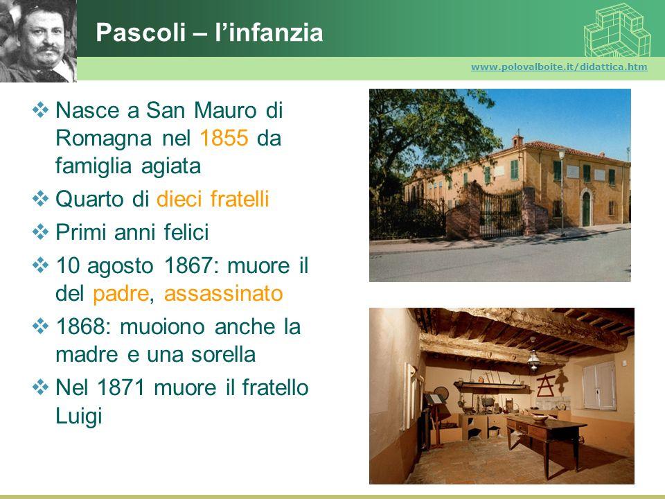Pascoli – l'infanzia www.polovalboite.it/didattica.htm. Nasce a San Mauro di Romagna nel 1855 da famiglia agiata.