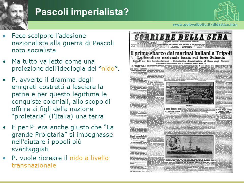 Pascoli imperialista www.polovalboite.it/didattica.htm. Fece scalpore l'adesione nazionalista alla guerra di Pascoli noto socialista.