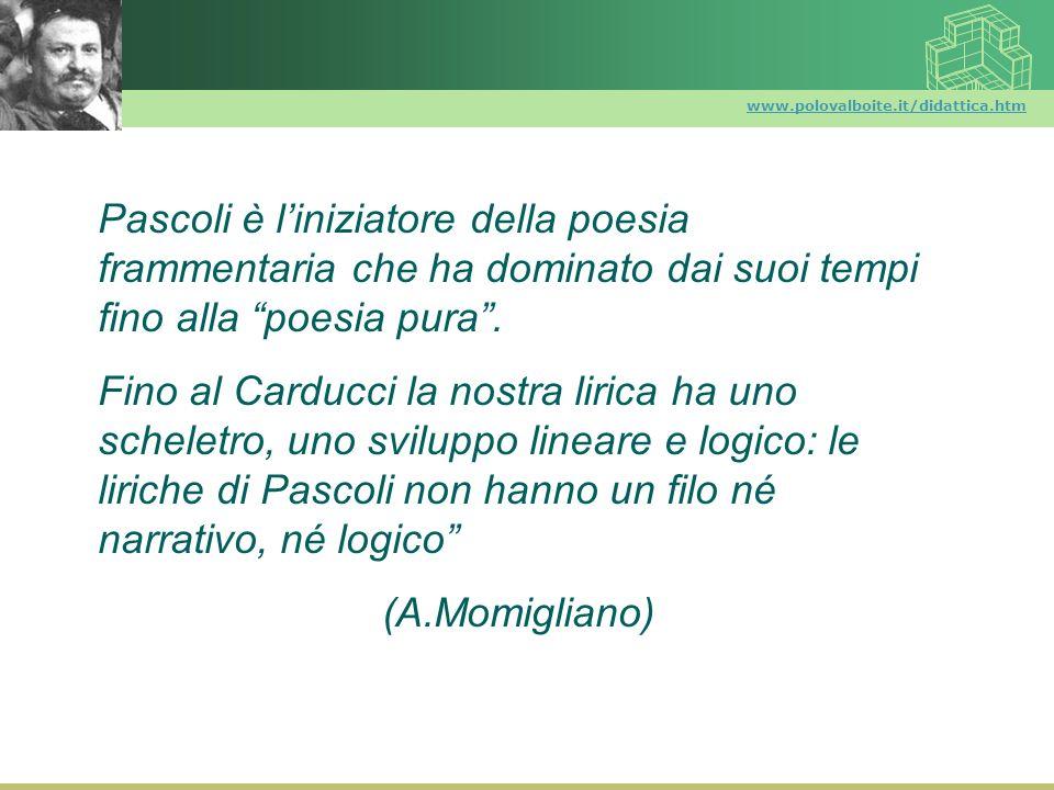 www.polovalboite.it/didattica.htm Pascoli è l'iniziatore della poesia frammentaria che ha dominato dai suoi tempi fino alla poesia pura .