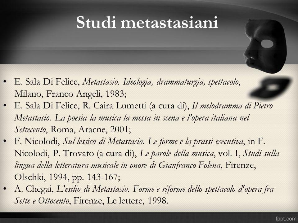 Studi metastasiani E. Sala Di Felice, Metastasio. Ideologia, drammaturgia, spettacolo, Milano, Franco Angeli, 1983;