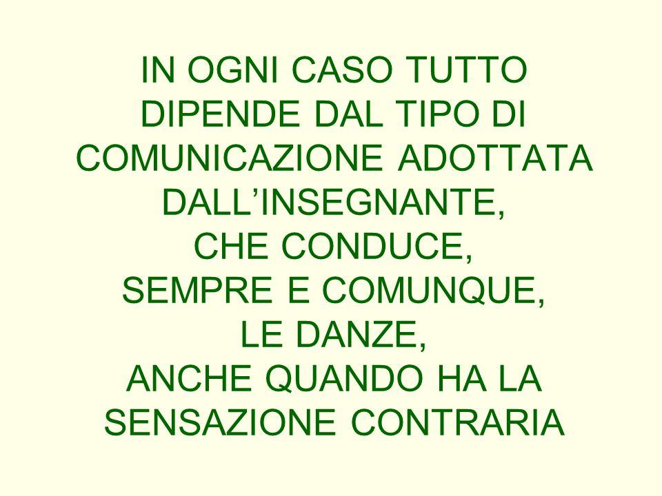 IN OGNI CASO TUTTO DIPENDE DAL TIPO DI COMUNICAZIONE ADOTTATA DALL'INSEGNANTE, CHE CONDUCE, SEMPRE E COMUNQUE, LE DANZE, ANCHE QUANDO HA LA SENSAZIONE CONTRARIA
