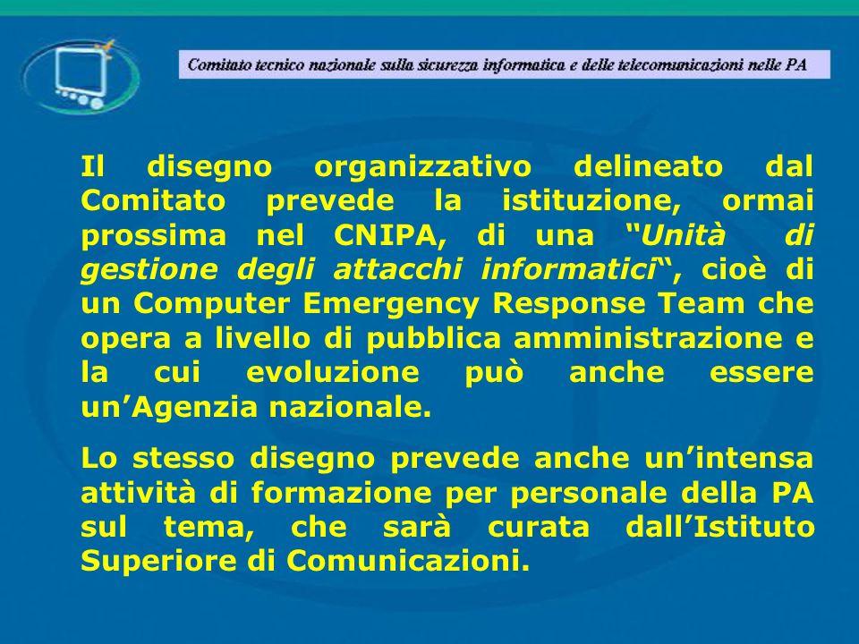Il disegno organizzativo delineato dal Comitato prevede la istituzione, ormai prossima nel CNIPA, di una Unità di gestione degli attacchi informatici , cioè di un Computer Emergency Response Team che opera a livello di pubblica amministrazione e la cui evoluzione può anche essere un'Agenzia nazionale.