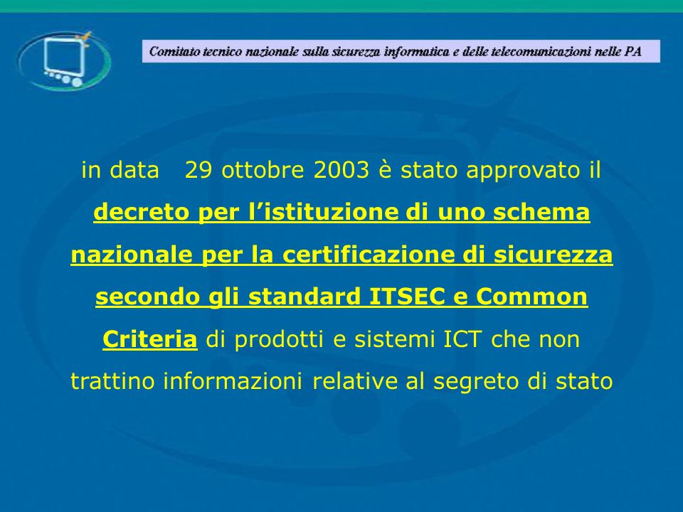 in data 29 ottobre 2003 è stato approvato il decreto per l'istituzione di uno schema nazionale per la certificazione di sicurezza secondo gli standard ITSEC e Common Criteria di prodotti e sistemi ICT che non trattino informazioni relative al segreto di stato
