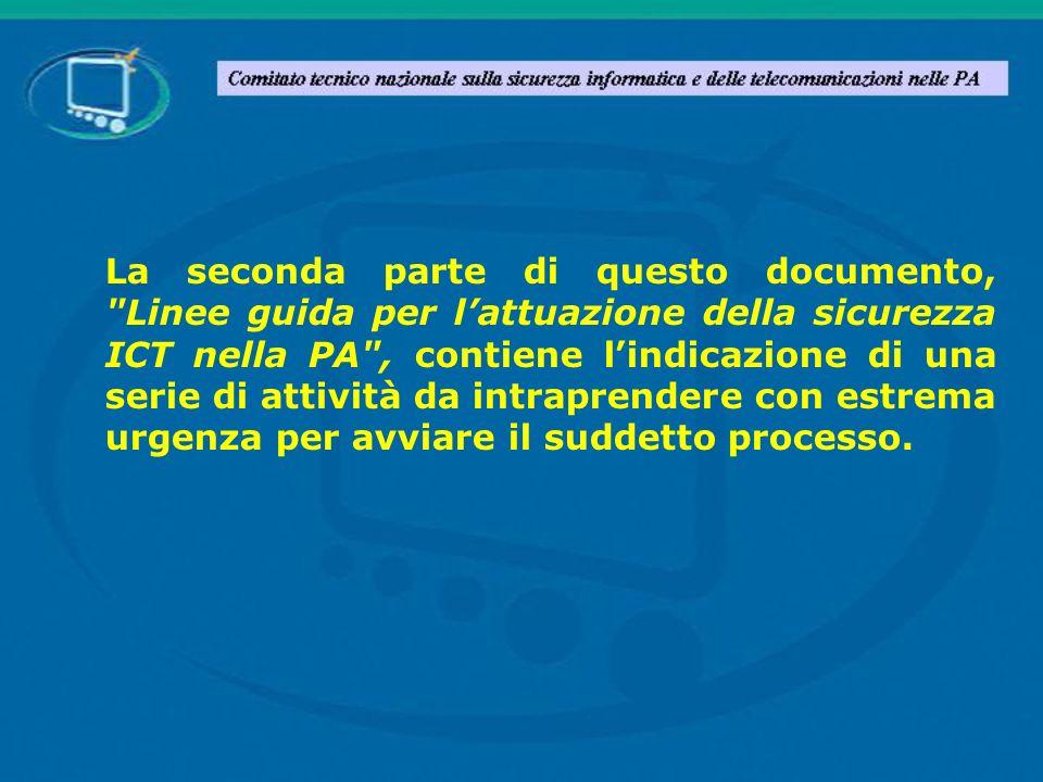 La seconda parte di questo documento, Linee guida per l'attuazione della sicurezza ICT nella PA , contiene l'indicazione di una serie di attività da intraprendere con estrema urgenza per avviare il suddetto processo.