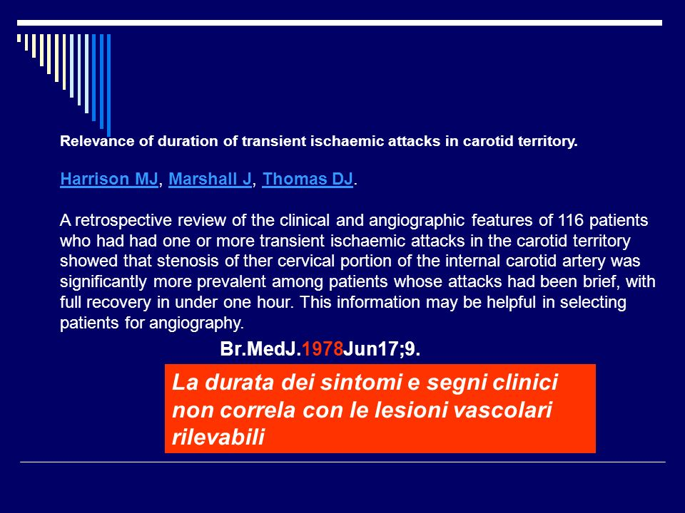 Relevance of duration of transient ischaemic attacks in carotid territory. Harrison MJ, Marshall J, Thomas DJ. A retrospective review of the clinical and angiographic features of 116 patients who had had one or more transient ischaemic attacks in the carotid territory showed that stenosis of ther cervical portion of the internal carotid artery was significantly more prevalent among patients whose attacks had been brief, with full recovery in under one hour. This information may be helpful in selecting patients for angiography.