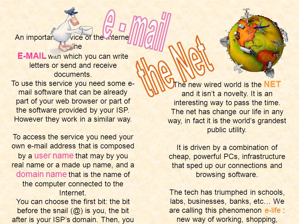 e - mailthe Net. An important service of the Internet is the. E-MAIL with which you can write letters or send and receive documents.