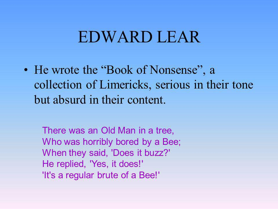 EDWARD LEAR He wrote the Book of Nonsense , a collection of Limericks, serious in their tone but absurd in their content.
