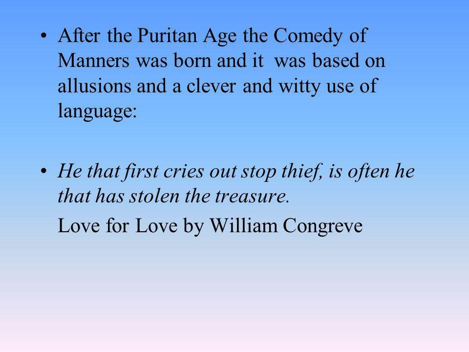 After the Puritan Age the Comedy of Manners was born and it was based on allusions and a clever and witty use of language: