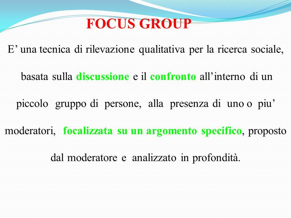 FOCUS GROUP E' una tecnica di rilevazione qualitativa per la ricerca sociale, basata sulla discussione e il confronto all'interno di un.