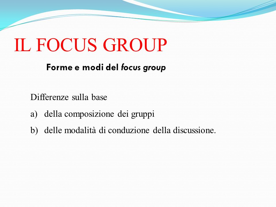 IL FOCUS GROUP Forme e modi del focus group Differenze sulla base