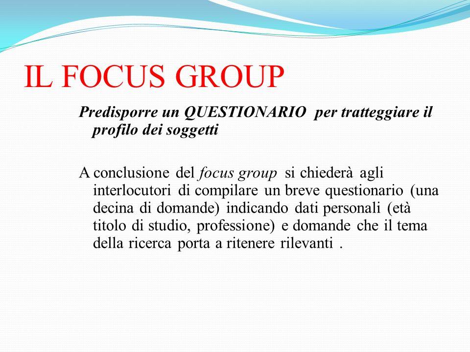 IL FOCUS GROUP Predisporre un QUESTIONARIO per tratteggiare il profilo dei soggetti.