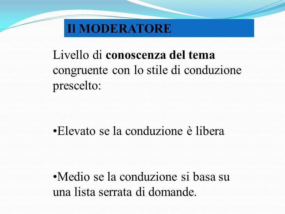 Il MODERATORE Livello di conoscenza del tema congruente con lo stile di conduzione prescelto: Elevato se la conduzione è libera.