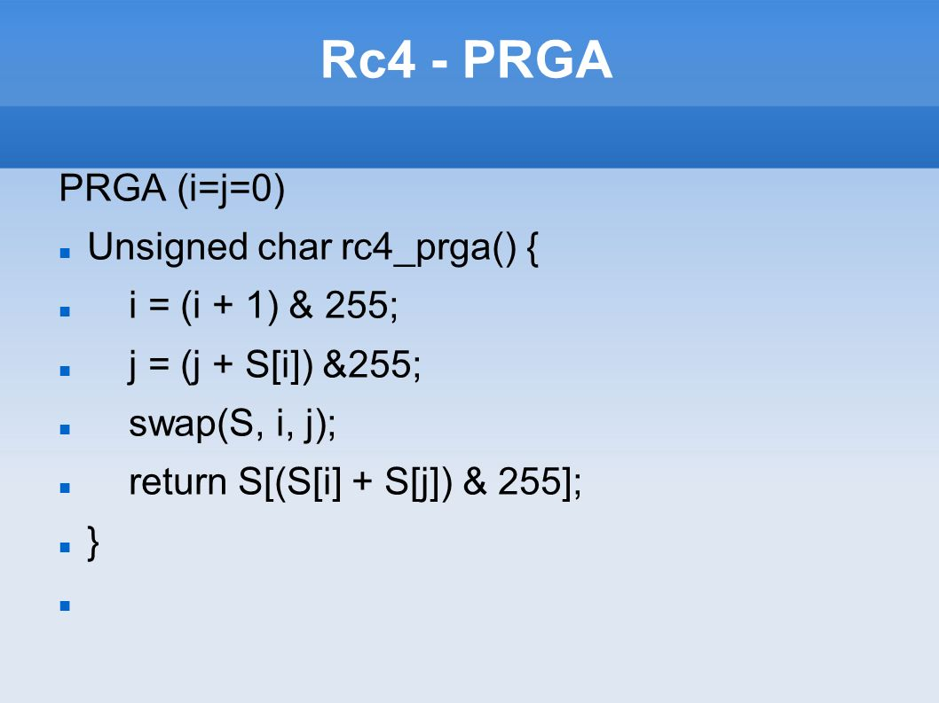 Rc4 - PRGA PRGA (i=j=0) Unsigned char rc4_prga() { i = (i + 1) & 255;