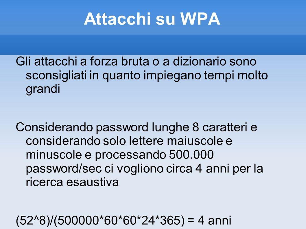 Attacchi su WPA Gli attacchi a forza bruta o a dizionario sono sconsigliati in quanto impiegano tempi molto grandi.