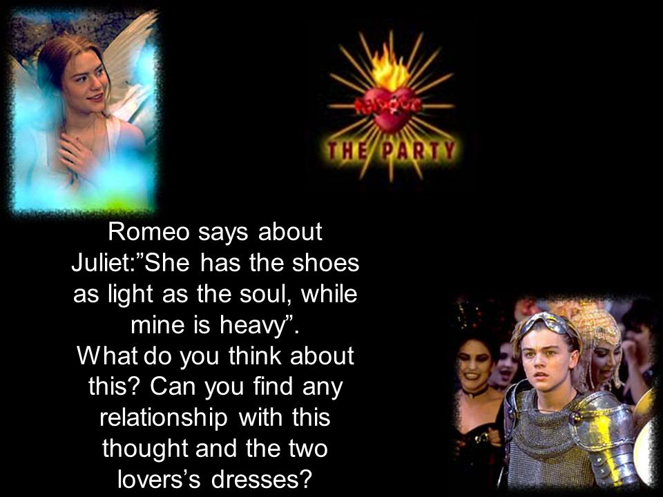 Romeo says about Juliet: She has the shoes as light as the soul, while mine is heavy .