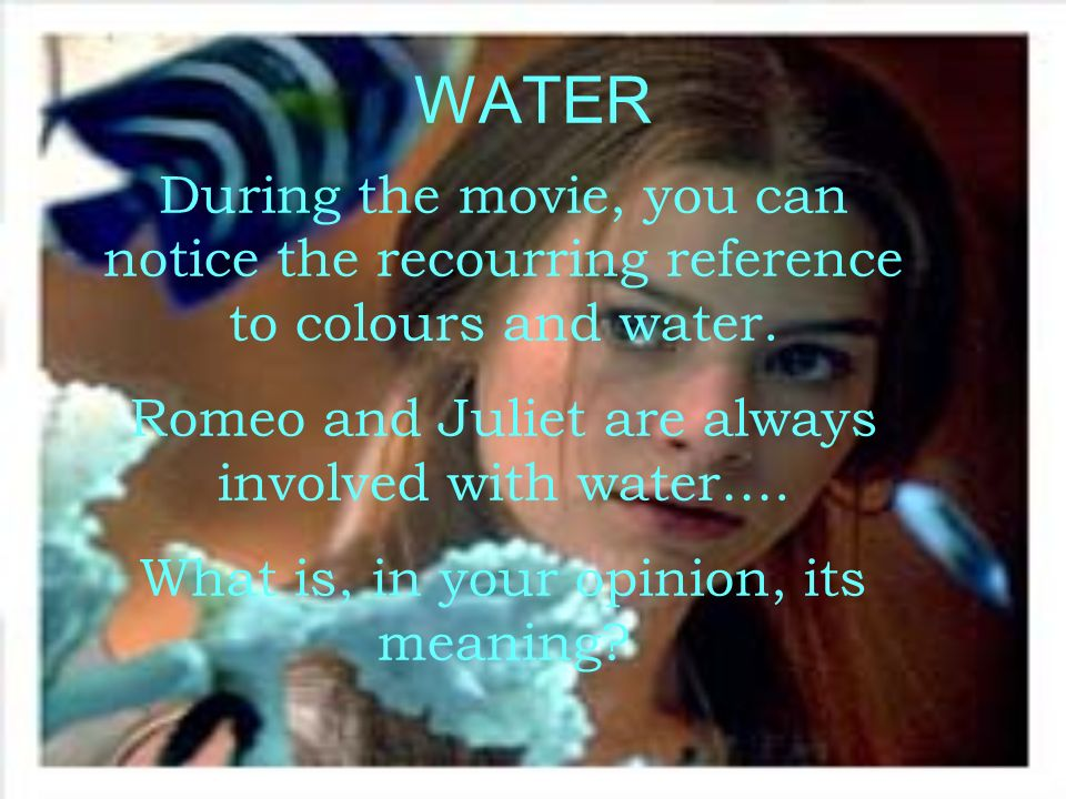 WATERDuring the movie, you can notice the recourring reference to colours and water. Romeo and Juliet are always involved with water….