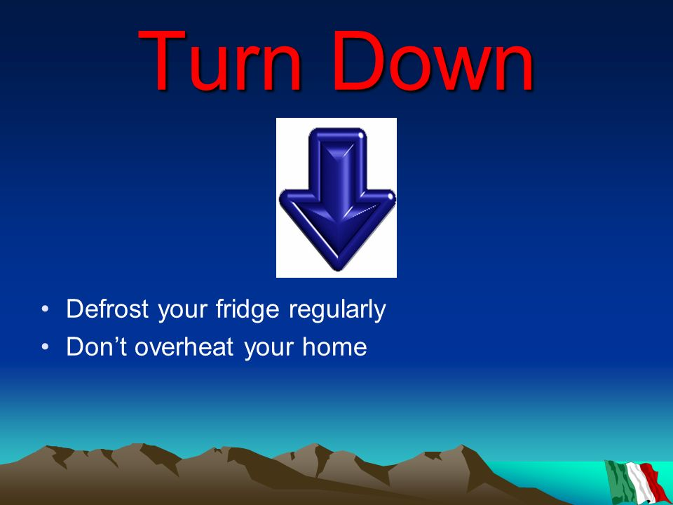 Turn Down Defrost your fridge regularly Don't overheat your home