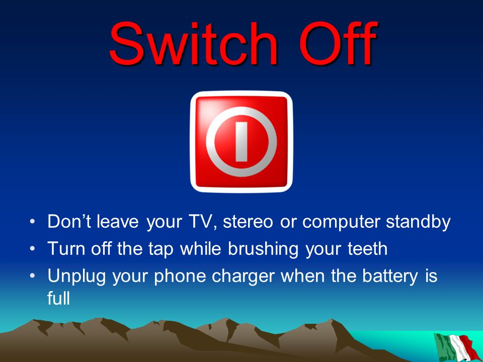 Switch Off Don't leave your TV, stereo or computer standby