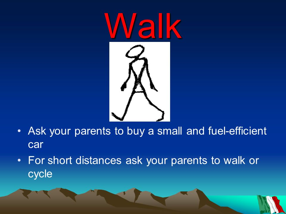 Walk Ask your parents to buy a small and fuel-efficient car