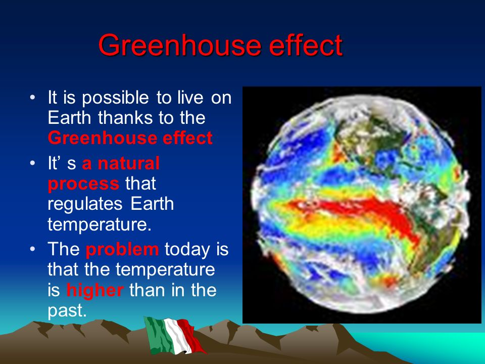 Greenhouse effect It is possible to live on Earth thanks to the Greenhouse effect. It' s a natural process that regulates Earth temperature.