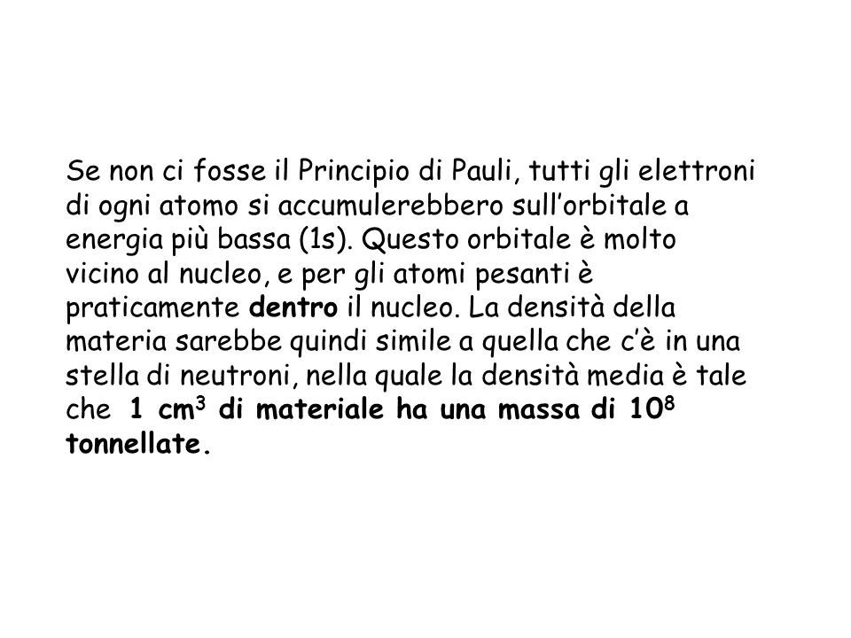 Se non ci fosse il Principio di Pauli, tutti gli elettroni di ogni atomo si accumulerebbero sull'orbitale a energia più bassa (1s).