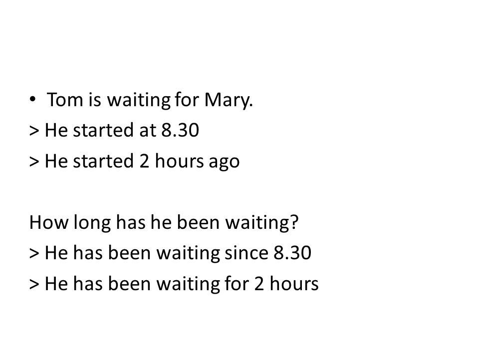 Tom is waiting for Mary. > He started at 8.30. > He started 2 hours ago. How long has he been waiting