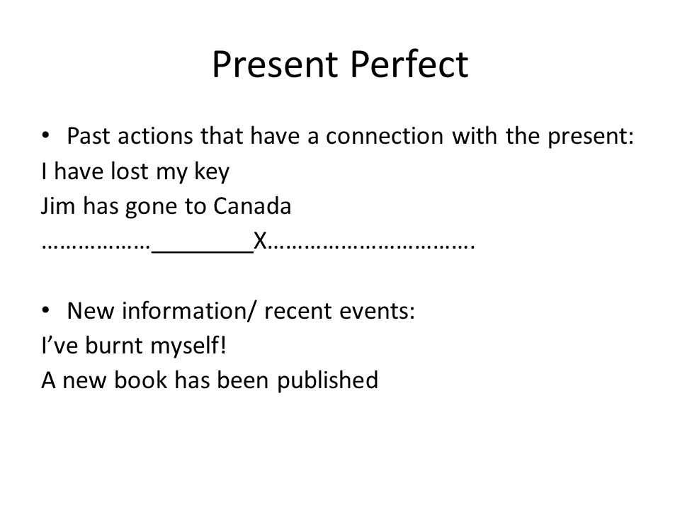 Present Perfect Past actions that have a connection with the present:
