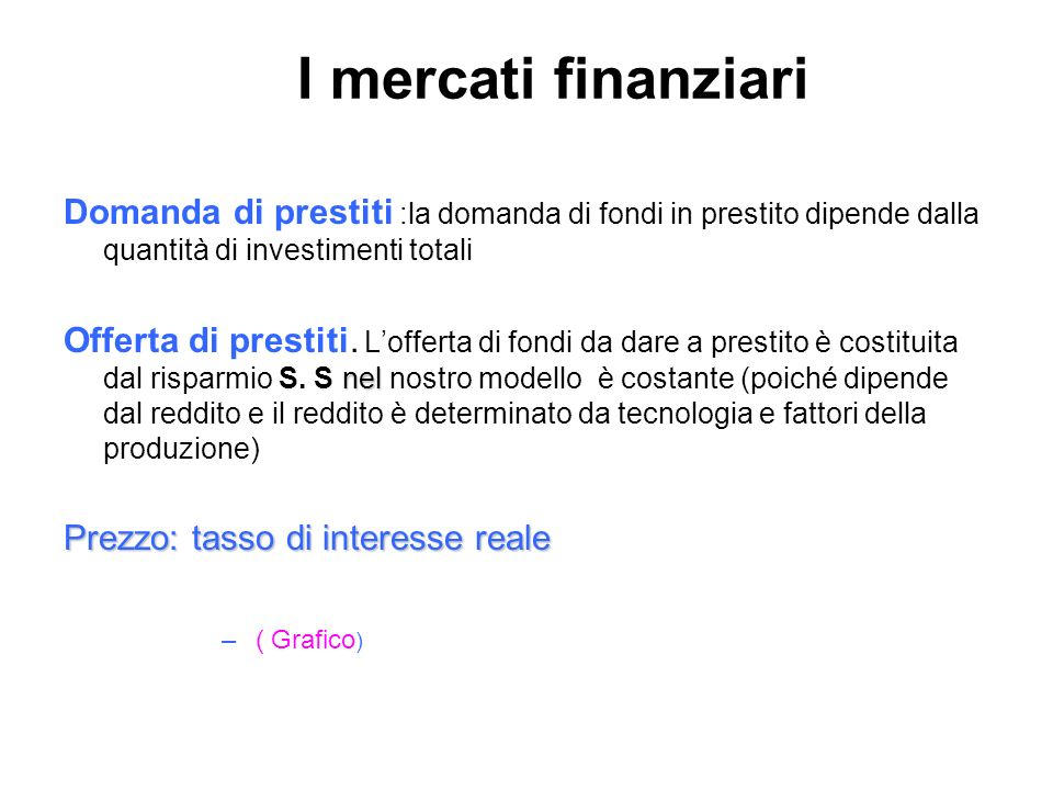 I mercati finanziari Domanda di prestiti :la domanda di fondi in prestito dipende dalla quantità di investimenti totali.