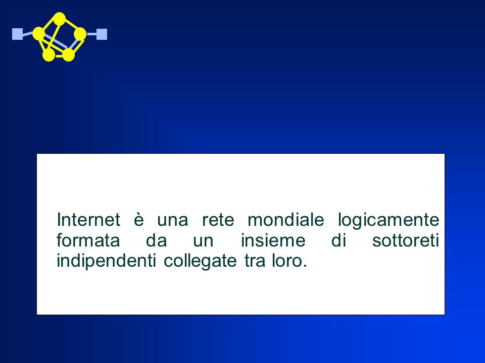 Internet è una rete mondiale logicamente formata da un insieme di sottoreti indipendenti collegate tra loro.