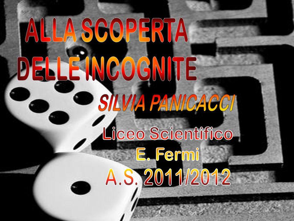 ALLA SCOPERTA DELLE INCOGNITE SILVIA PANICACCI Liceo Scientifico E. Fermi A.S. 2011/2012