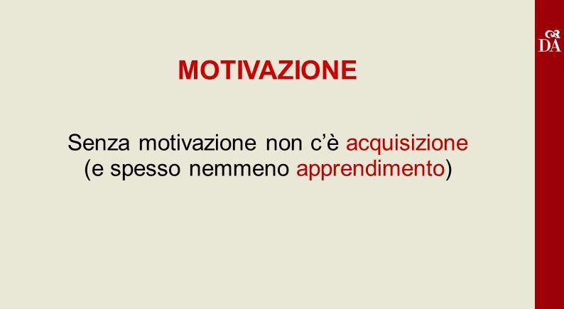 MOTIVAZIONE Senza motivazione non c'è acquisizione