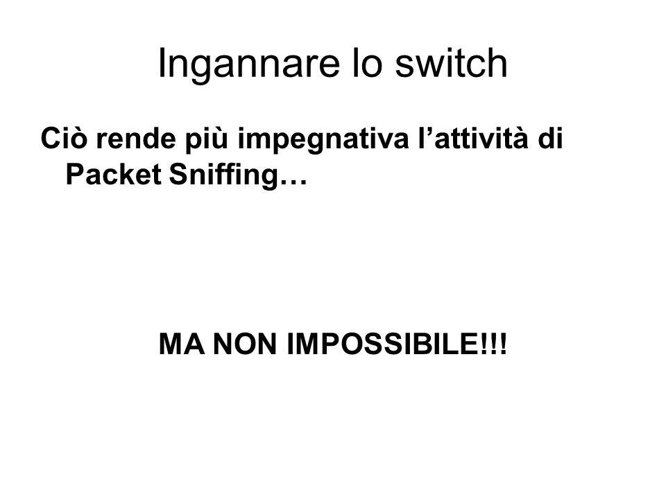 Ingannare lo switch Ciò rende più impegnativa l'attività di Packet Sniffing… MA NON IMPOSSIBILE!!!