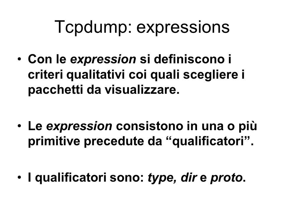 Tcpdump: expressions Con le expression si definiscono i criteri qualitativi coi quali scegliere i pacchetti da visualizzare.
